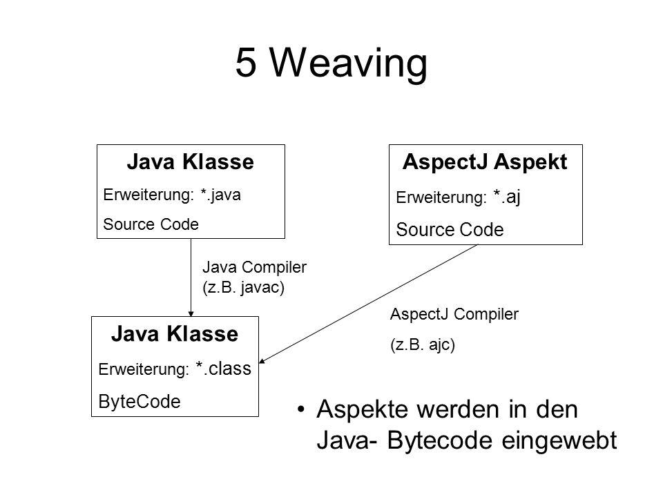 5 Weaving Java Klasse Erweiterung: *.class ByteCode Java Compiler (z.B.
