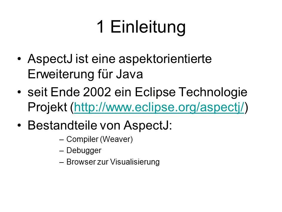 1 Einleitung AspectJ ist eine aspektorientierte Erweiterung für Java seit Ende 2002 ein Eclipse Technologie Projekt (http://www.eclipse.org/aspectj/)http://www.eclipse.org/aspectj/ Bestandteile von AspectJ: –Compiler (Weaver) –Debugger –Browser zur Visualisierung