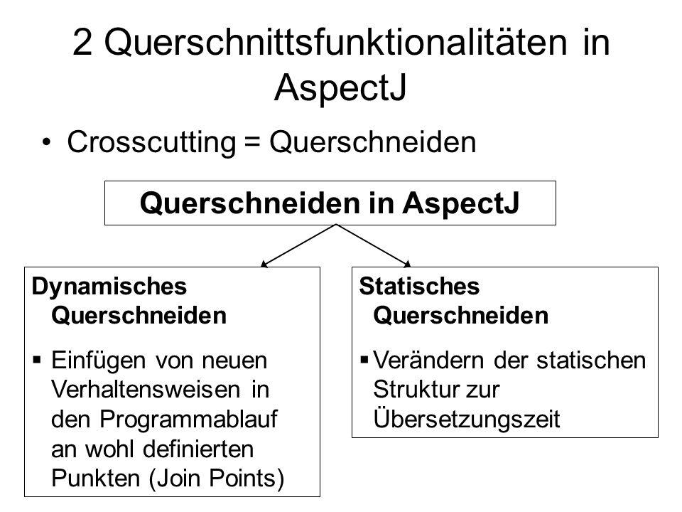 2 Querschnittsfunktionalitäten in AspectJ Crosscutting = Querschneiden Querschneiden in AspectJ Dynamisches Querschneiden  Einfügen von neuen Verhaltensweisen in den Programmablauf an wohl definierten Punkten (Join Points) Statisches Querschneiden  Verändern der statischen Struktur zur Übersetzungszeit
