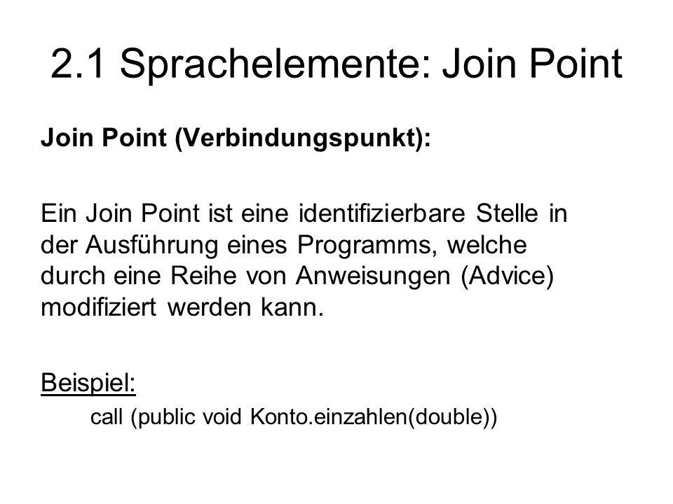 2.1 Sprachelemente: Join Point Join Point (Verbindungspunkt): Ein Join Point ist eine identifizierbare Stelle in der Ausführung eines Programms, welche durch eine Reihe von Anweisungen (Advice) modifiziert werden kann.