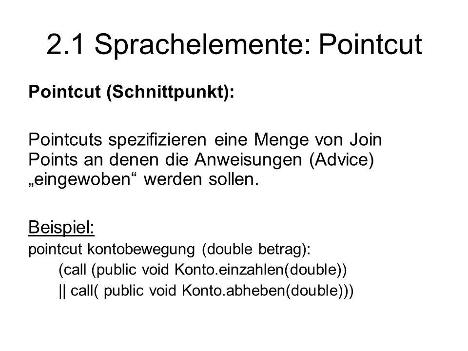 """2.1 Sprachelemente: Pointcut Pointcut (Schnittpunkt): Pointcuts spezifizieren eine Menge von Join Points an denen die Anweisungen (Advice) """"eingewoben werden sollen."""