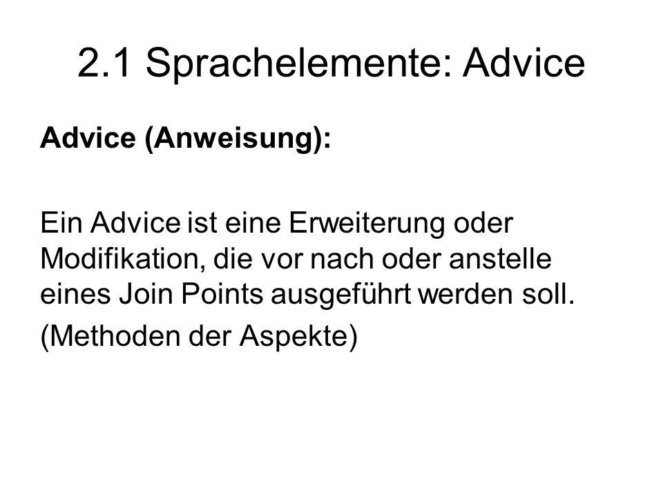 2.1 Sprachelemente: Advice Advice (Anweisung): Ein Advice ist eine Erweiterung oder Modifikation, die vor nach oder anstelle eines Join Points ausgeführt werden soll.