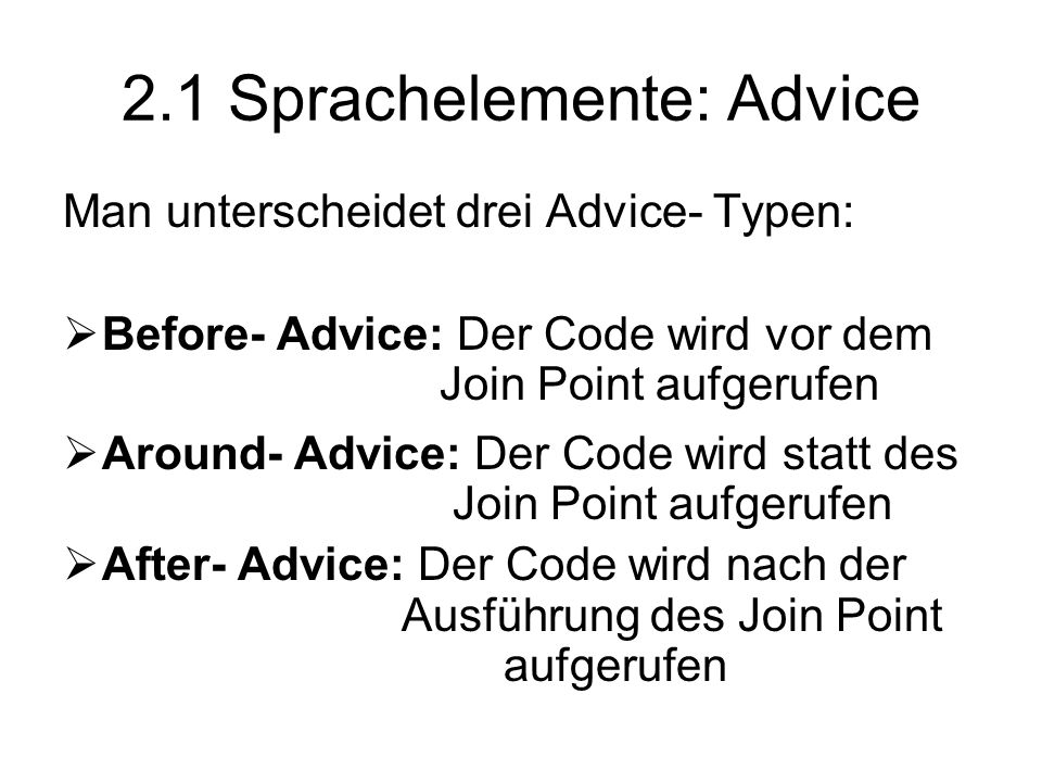 2.1 Sprachelemente: Advice Man unterscheidet drei Advice- Typen:  Before- Advice: Der Code wird vor dem Join Point aufgerufen  Around- Advice: Der Code wird statt des Join Point aufgerufen  After- Advice: Der Code wird nach der Ausführung des Join Point aufgerufen
