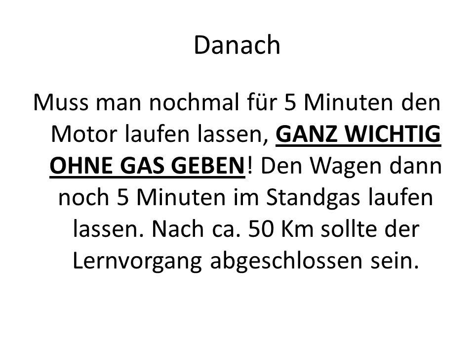 Danach Muss man nochmal für 5 Minuten den Motor laufen lassen, GANZ WICHTIG OHNE GAS GEBEN! Den Wagen dann noch 5 Minuten im Standgas laufen lassen. N