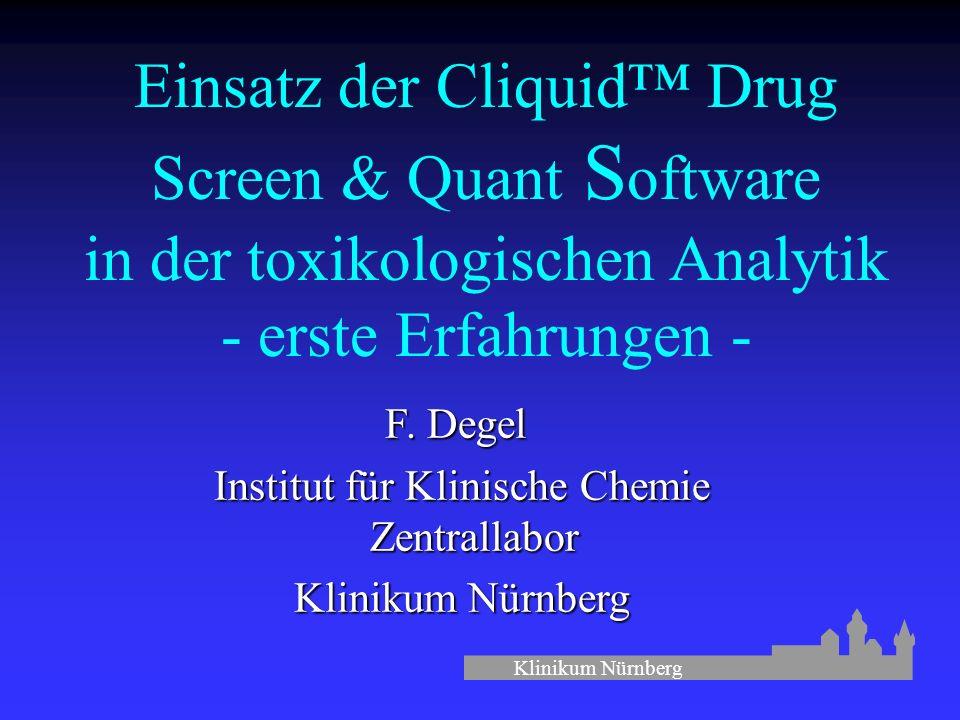 Klinikum Nürnberg Einsatz der Cliquid™ Drug Screen & Quant S oftware in der toxikologischen Analytik - erste Erfahrungen - F.