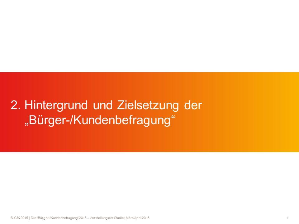 © GfK 2015 | Die Bürger-/Kundenbefragung 2015 – Vorstellung der Studie | März/April 20154 2.