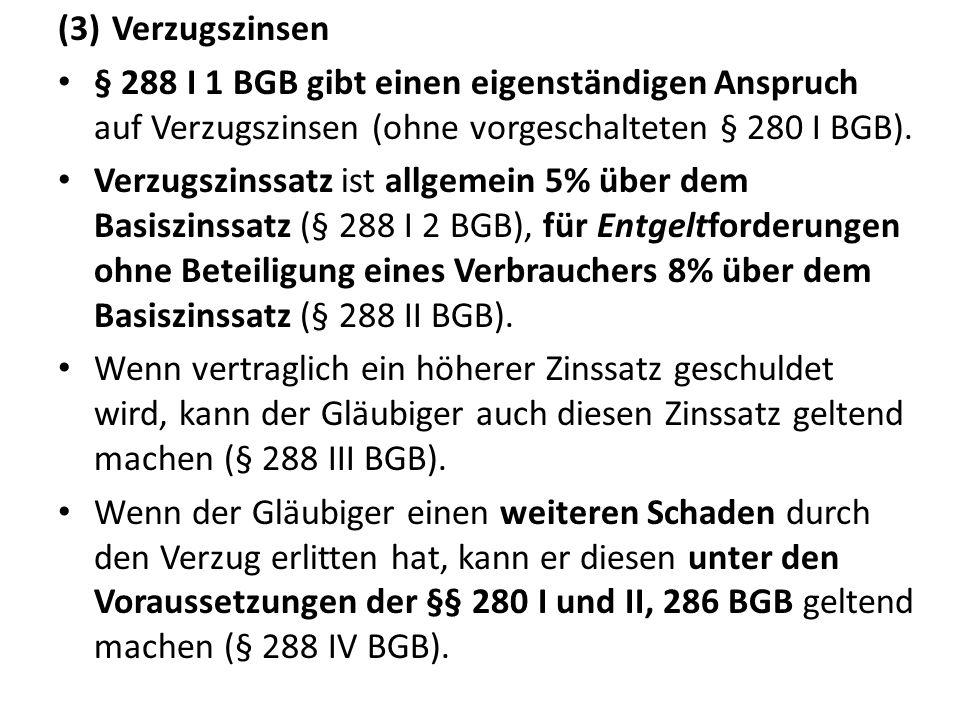 (3)Verzugszinsen § 288 I 1 BGB gibt einen eigenständigen Anspruch auf Verzugszinsen (ohne vorgeschalteten § 280 I BGB). Verzugszinssatz ist allgemein