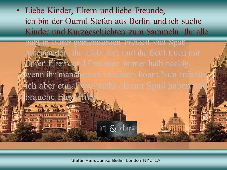 Stefan Hans Juntke Berlin London NYC LA Liebe Kinder, Eltern und liebe Freunde, ich bin der Ourml Stefan aus Berlin und ich suche Kinder und Kurzgeschichten zum Sammeln.