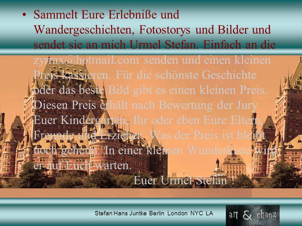 Stefan Hans Juntke Berlin London NYC LA Sammelt Eure Erlebniße und Wandergeschichten, Fotostorys und Bilder und sendet sie an mich Urmel Stefan.
