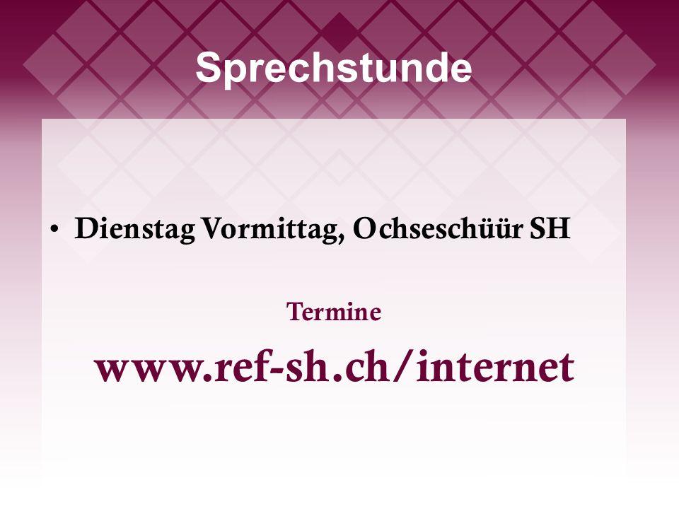 Sprechstunde Dienstag Vormittag, Ochseschüür SH Termine www.ref-sh.ch/internet