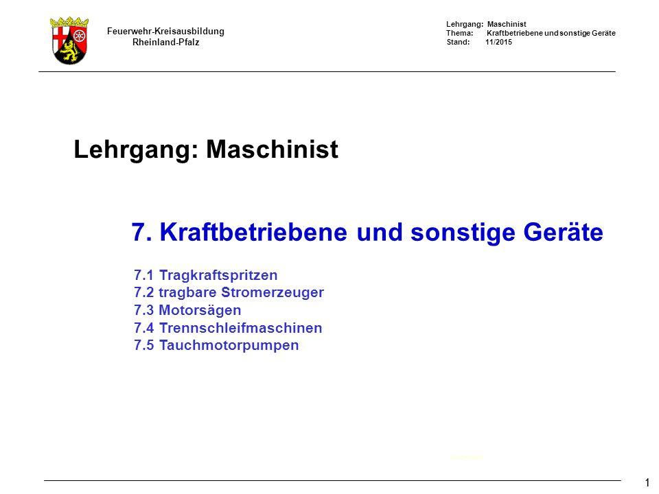Lehrgang: Maschinist Thema: Kraftbetriebene und sonstige Geräte Stand: 11/2015 Feuerwehr-Kreisausbildung Rheinland-Pfalz 11 Lehrgang: Maschinist Deckblatt 7.