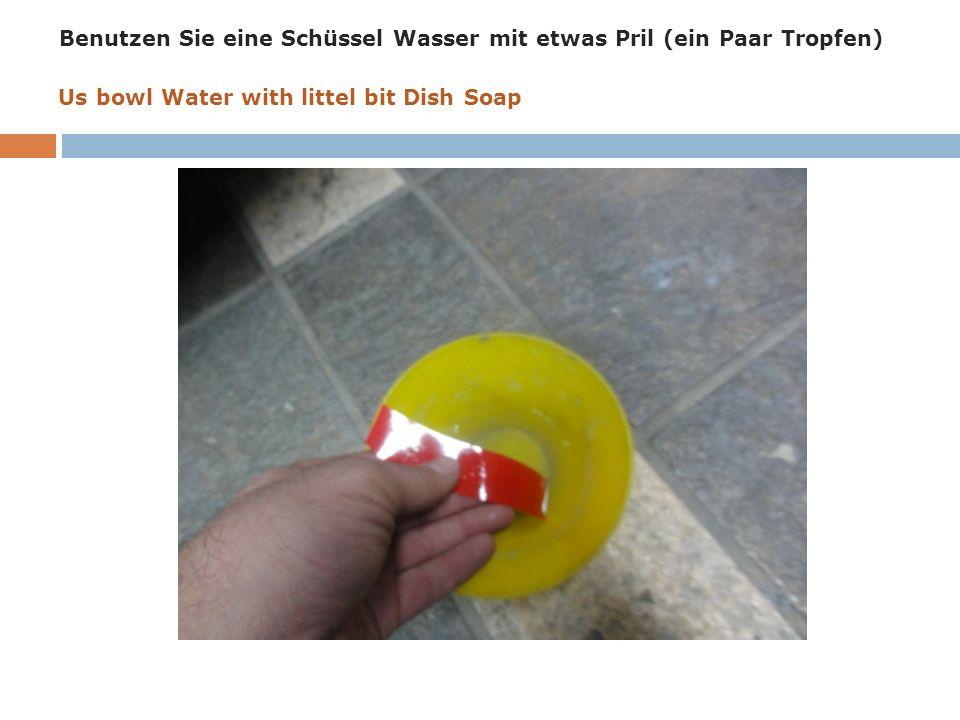 Benutzen Sie eine Schüssel Wasser mit etwas Pril (ein Paar Tropfen) Us bowl Water with littel bit Dish Soap