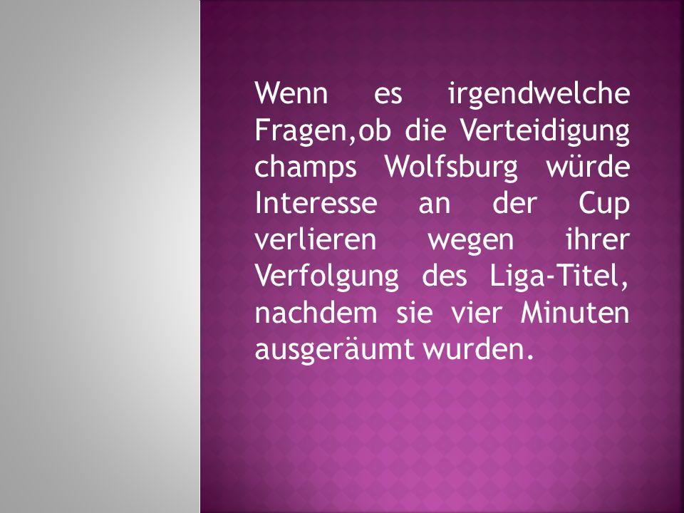 Wenn es irgendwelche Fragen,ob die Verteidigung champs Wolfsburg würde Interesse an der Cup verlieren wegen ihrer Verfolgung des Liga-Titel, nachdem sie vier Minuten ausgeräumt wurden.
