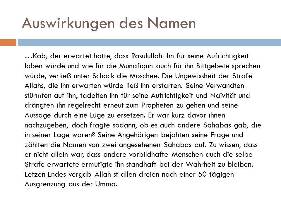 Auswirkungen des Namen …Kab, der erwartet hatte, dass Rasulullah ihn für seine Aufrichtigkeit loben würde und wie für die Munafiqun auch für ihn Bittgebete sprechen würde, verließ unter Schock die Moschee.