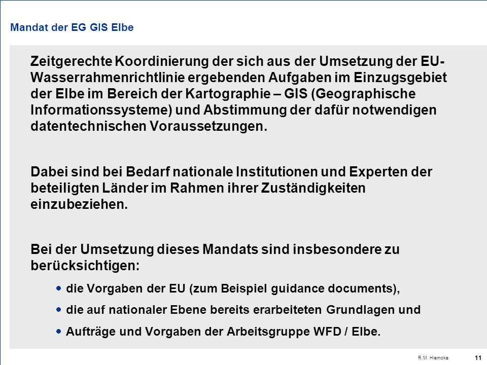 R.M. Hiemcke 11 Mandat der EG GIS Elbe Zeitgerechte Koordinierung der sich aus der Umsetzung der EU- Wasserrahmenrichtlinie ergebenden Aufgaben im Ein