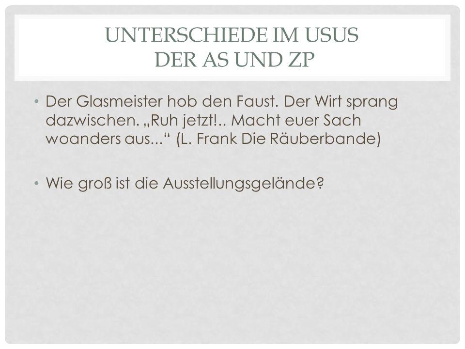 UNTERSCHIEDE IM USUS DER AS UND ZP Der Glasmeister hob den Faust.
