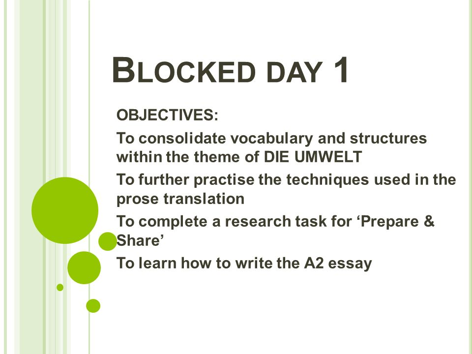 B LOCKED DAY 1 OBJECTIVES: To consolidate vocabulary and structures within the theme of DIE UMWELT To further practise the techniques used in the prose translation To complete a research task for 'Prepare & Share' To learn how to write the A2 essay