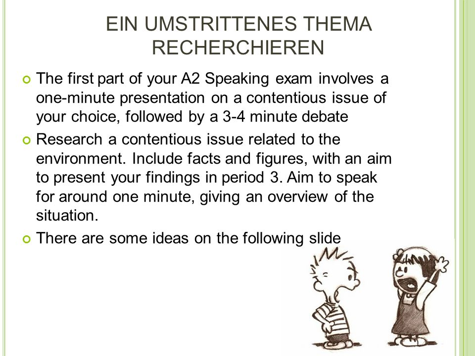 EIN UMSTRITTENES THEMA RECHERCHIEREN The first part of your A2 Speaking exam involves a one-minute presentation on a contentious issue of your choice, followed by a 3-4 minute debate Research a contentious issue related to the environment.