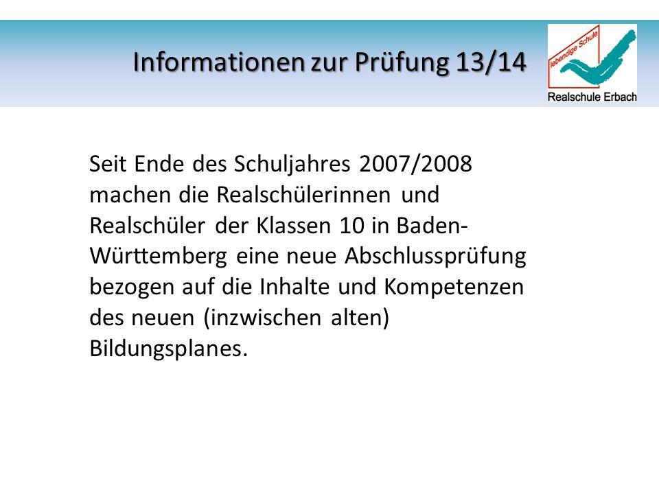 Informationen zur Prüfung 13/14 Seit Ende des Schuljahres 2007/2008 machen die Realschülerinnen und Realschüler der Klassen 10 in Baden- Württemberg eine neue Abschlussprüfung bezogen auf die Inhalte und Kompetenzen des neuen (inzwischen alten) Bildungsplanes.