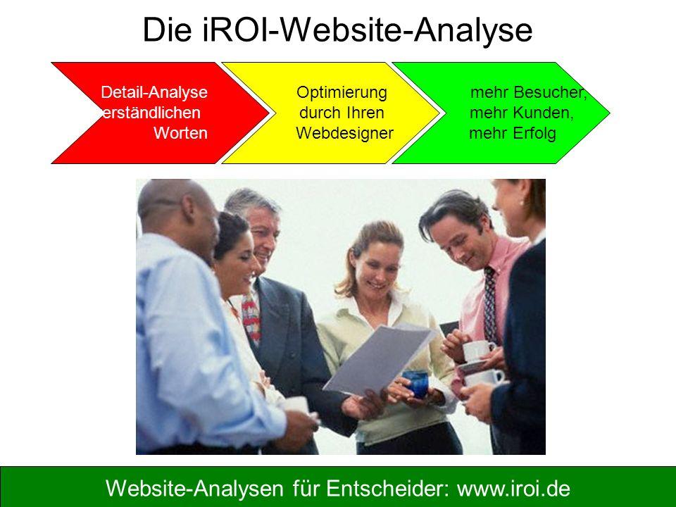 Website-Analysen für Entscheider: www.iroi.de Die iROI-Website-Analyse Detail-Analyse in verständlichen Worten Optimierung durch Ihren Webdesigner mehr Besucher, mehr Kunden, mehr Erfolg