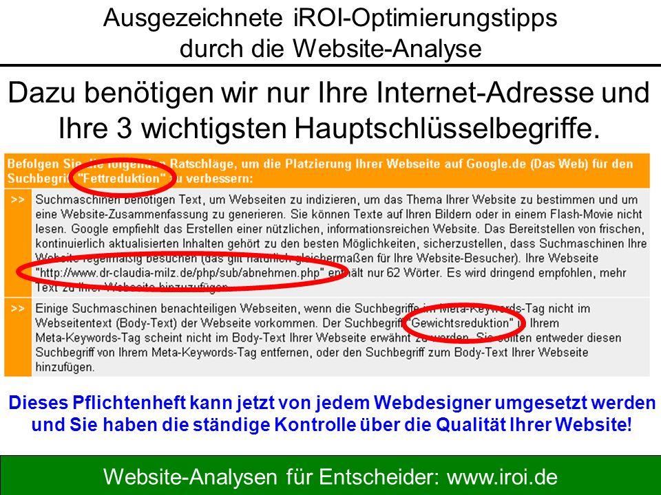 Website-Analysen für Entscheider: www.iroi.de Dazu benötigen wir nur Ihre Internet-Adresse und Ihre 3 wichtigsten Hauptschlüsselbegriffe.