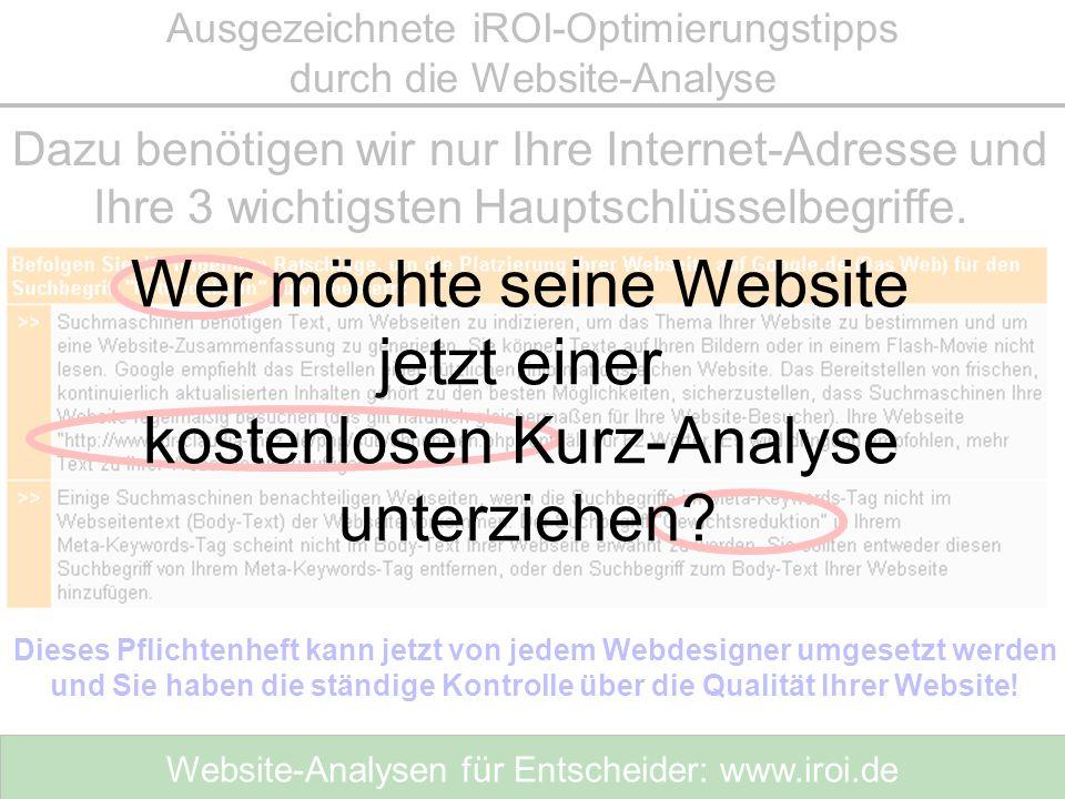 Website-Analysen für Entscheider: www.iroi.de Dazu benötigen wir nur Ihre Internet-Adresse und Ihre 3 wichtigsten Hauptschlüsselbegriffe. Ausgezeichne