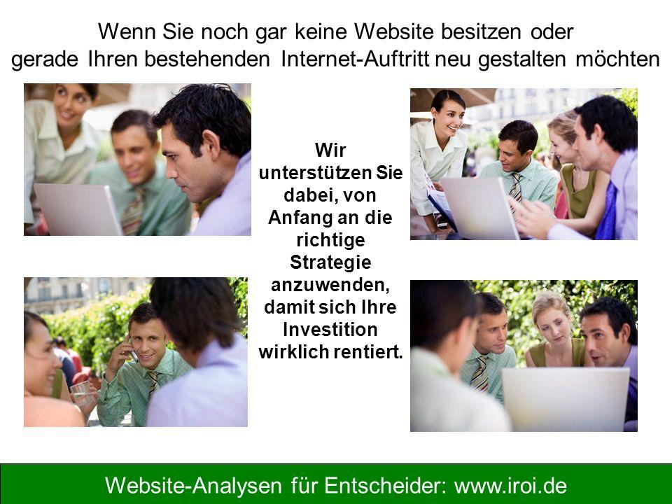 Website-Analysen für Entscheider: www.iroi.de Wenn Sie noch gar keine Website besitzen oder gerade Ihren bestehenden Internet-Auftritt neu gestalten möchten Wir unterstützen Sie dabei, von Anfang an die richtige Strategie anzuwenden, damit sich Ihre Investition wirklich rentiert.