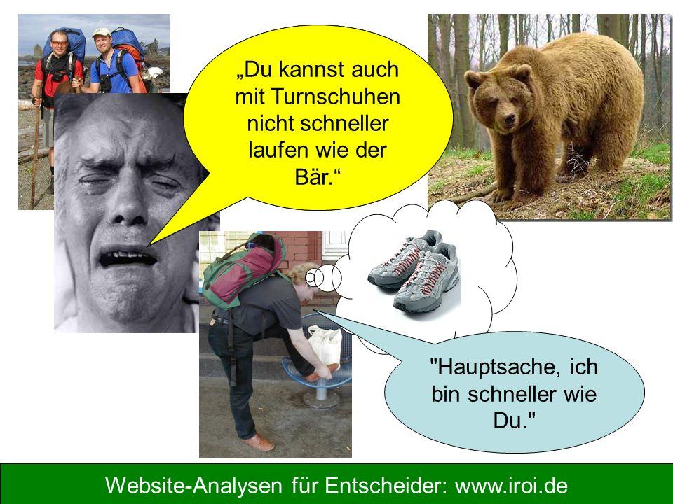"""Website-Analysen für Entscheider: www.iroi.de """"Der Bär ist schneller als wir und wird uns fressen, wir sind verloren! """"Du kannst auch mit Turnschuhen nicht schneller laufen wie der Bär. Hauptsache, ich bin schneller wie Du."""