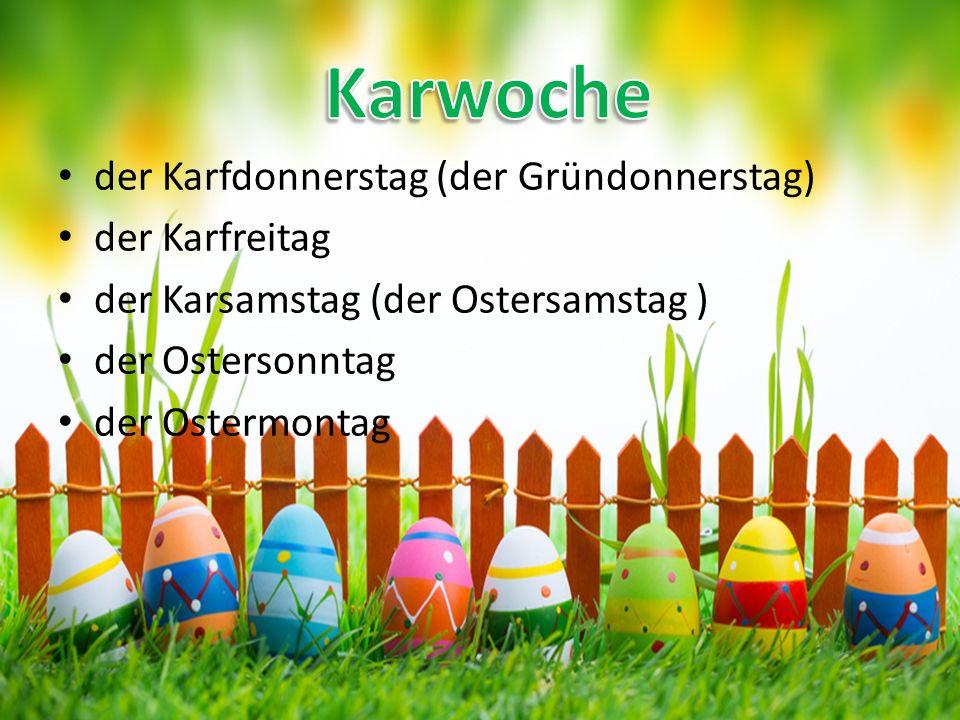 der Karfdonnerstag (der Gründonnerstag) der Karfreitag der Karsamstag (der Ostersamstag ) der Ostersonntag der Ostermontag