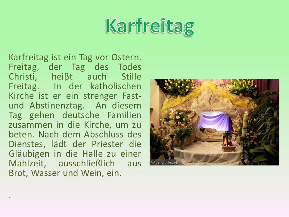Karfreitag ist ein Tag vor Ostern. Freitag, der Tag des Todes Christi, heiβt auch Stille Freitag. In der katholischen Kirche ist er ein strenger Fast-
