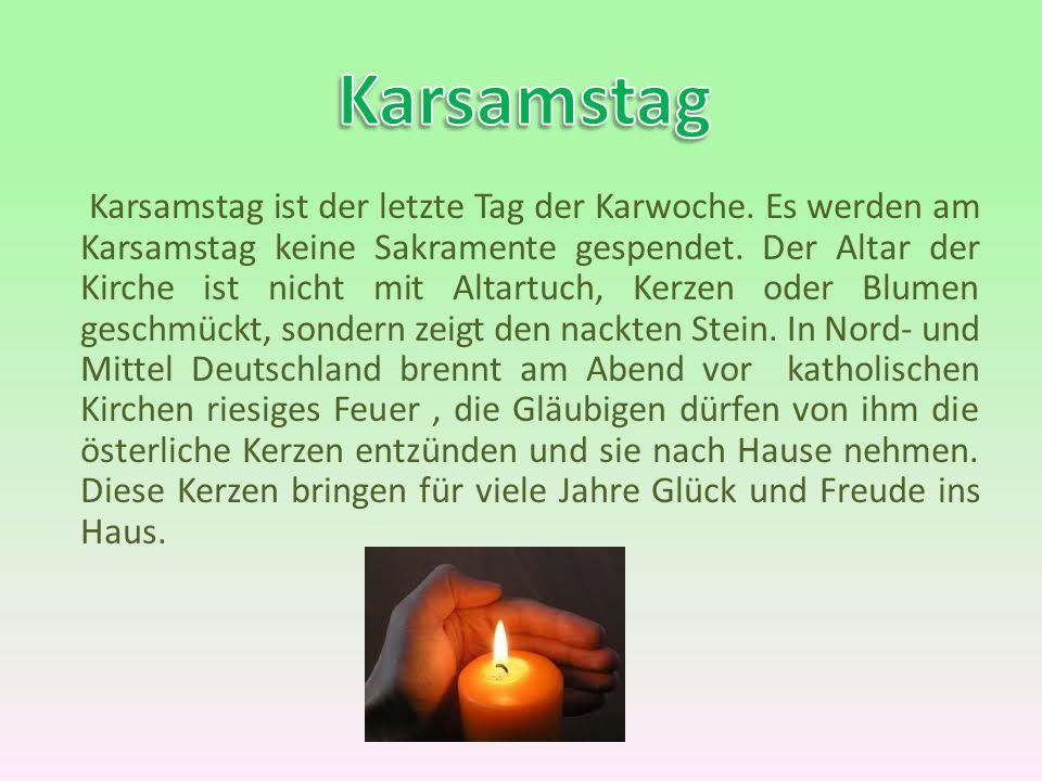 Karsamstag ist der letzte Tag der Karwoche. Es werden am Karsamstag keine Sakramente gespendet. Der Altar der Kirche ist nicht mit Altartuch, Kerzen o
