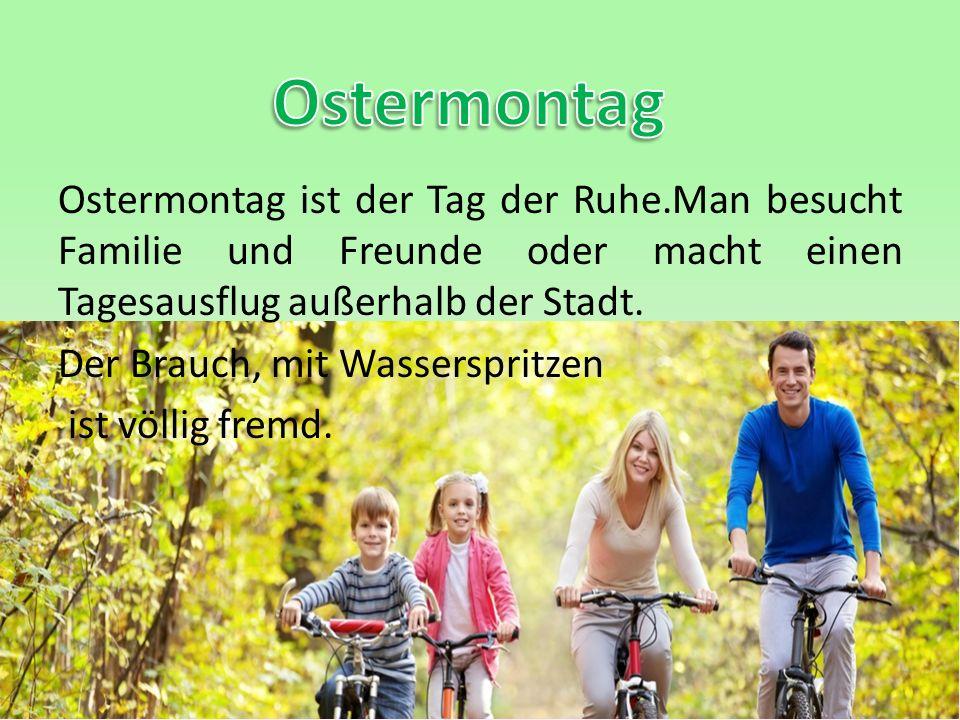 Ostermontag ist der Tag der Ruhe.Man besucht Familie und Freunde oder macht einen Tagesausflug außerhalb der Stadt. Der Brauch, mit Wasserspritzen ist