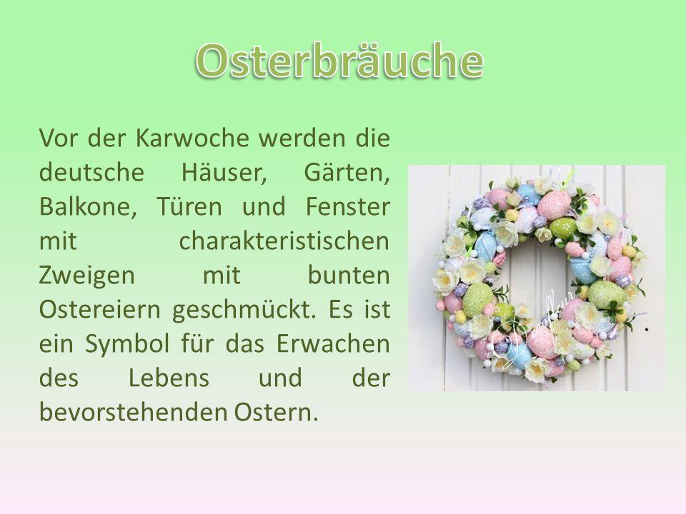 Vor der Karwoche werden die deutsche Häuser, Gärten, Balkone, Türen und Fenster mit charakteristischen Zweigen mit bunten Ostereiern geschmückt. Es is