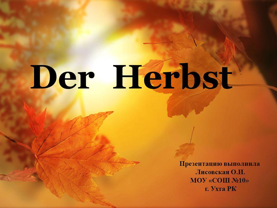Der Herbst Презентацию выполнила Лисовская О.И. МОУ «СОШ №10» г. Ухта РК