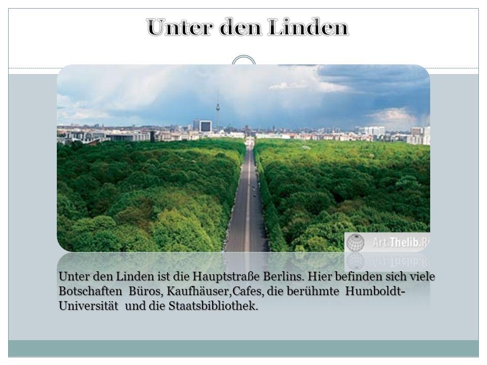 Unter den Linden ist die Hauptstraße Berlins. Hier befinden sich viele Botschaften Büros, Kaufhäuser,Cafes, die berühmte Humboldt- Universität und die