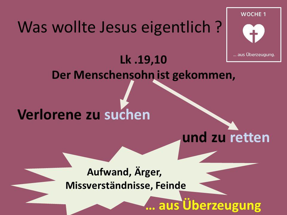Was wollte Jesus eigentlich ? Lk.19,10 Der Menschensohn ist gekommen, Verlorene zu suchen und zu retten Aufwand, Ärger, Missverständnisse, Feinde
