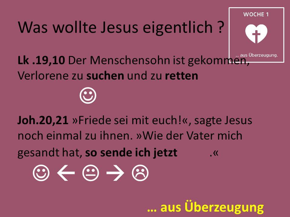 … aus Überzeugung Was wollte Jesus eigentlich ? Lk.19,10 Der Menschensohn ist gekommen, Verlorene zu suchen und zu retten Joh.20,21 »Friede sei mit eu