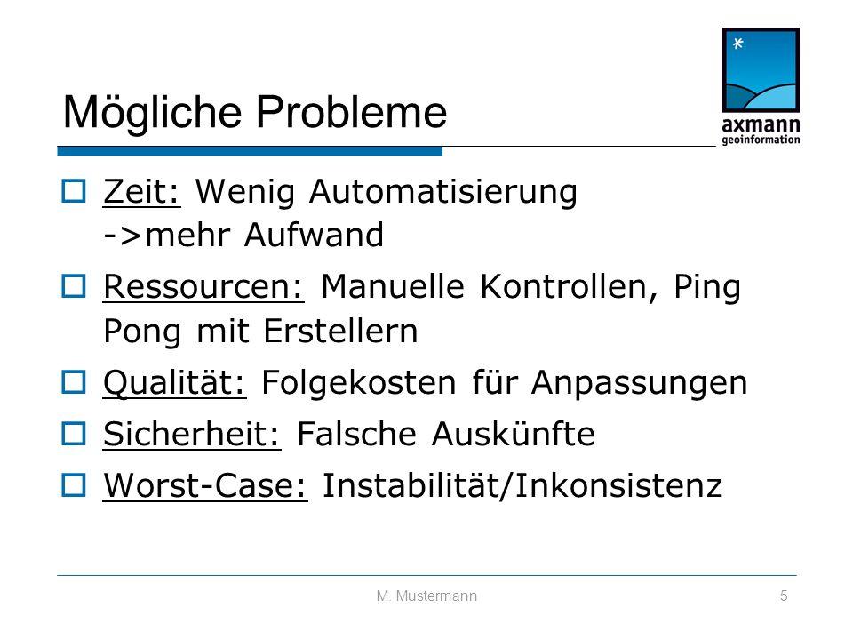 Mögliche Probleme  Zeit: Wenig Automatisierung ->mehr Aufwand  Ressourcen: Manuelle Kontrollen, Ping Pong mit Erstellern  Qualität: Folgekosten für Anpassungen  Sicherheit: Falsche Auskünfte  Worst-Case: Instabilität/Inkonsistenz M.