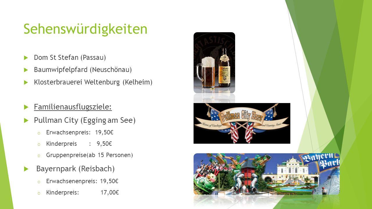 Sehenswürdigkeiten  Dom St Stefan (Passau)  Baumwipfelpfard (Neuschönau)  Klosterbrauerei Weltenburg (Kelheim)  Familienausflugsziele:  Pullman City (Egging am See) o Erwachsenpreis: 19,50€ o Kinderpreis : 9,50€ o Gruppenpreise(ab 15 Personen)  Bayernpark (Reisbach) o Erwachsenenpreis: 19,50€ o Kinderpreis: 17,00€