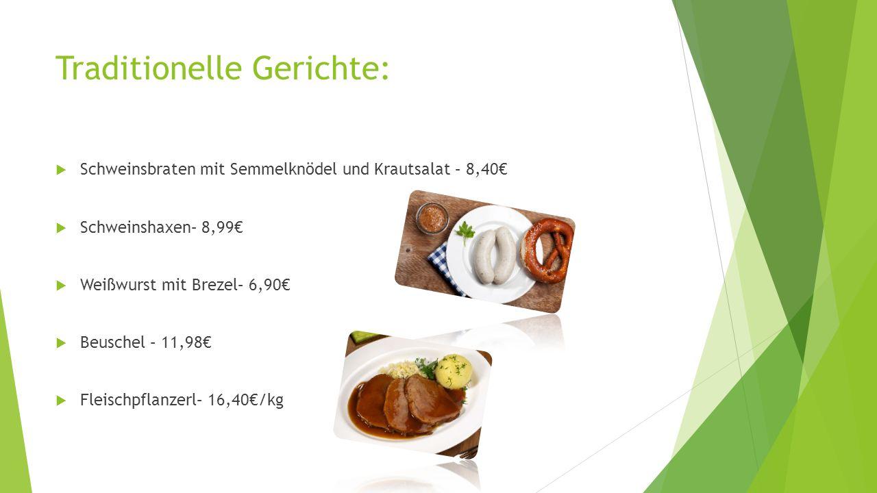 Traditionelle Gerichte:  Schweinsbraten mit Semmelknödel und Krautsalat – 8,40€  Schweinshaxen– 8,99€  Weißwurst mit Brezel– 6,90€  Beuschel – 11,98€  Fleischpflanzerl– 16,40€/kg