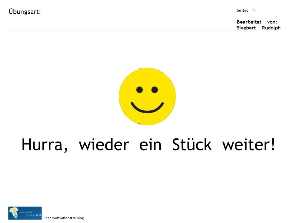 Übungsart: Seite: Bearbeitet von: Siegbert Rudolph Lesemotivationstraining Titel: Quelle: Hurra, wieder ein Stück weiter! 13