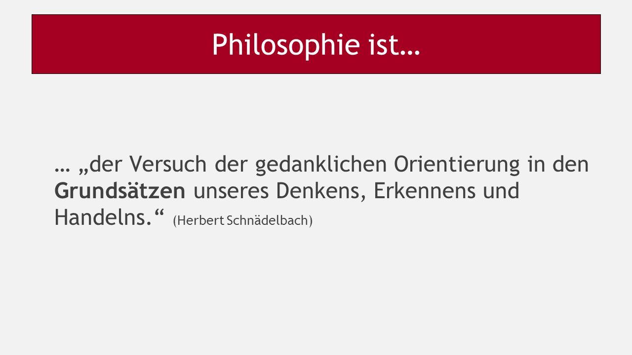"""Philosophie ist… … """"der Versuch der gedanklichen Orientierung in den Grundsätzen unseres Denkens, Erkennens und Handelns. (Herbert Schnädelbach)"""
