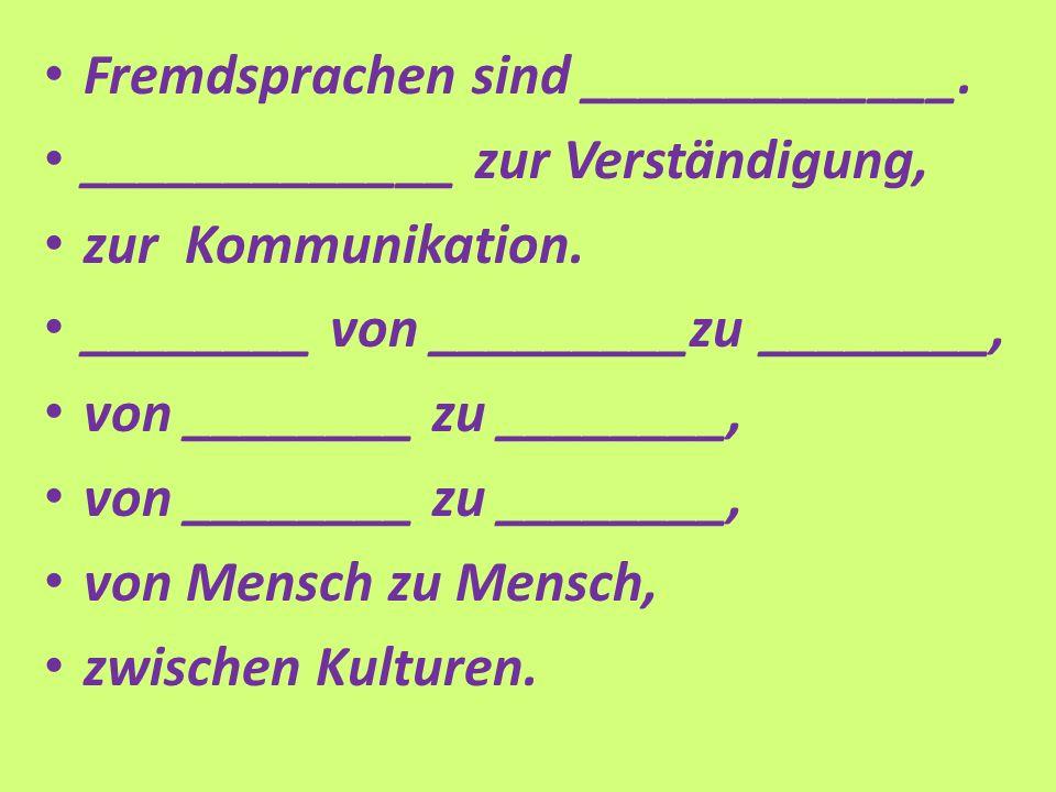 Fremdsprachen sind _____________. _____________ zur Verständigung, zur Kommunikation.