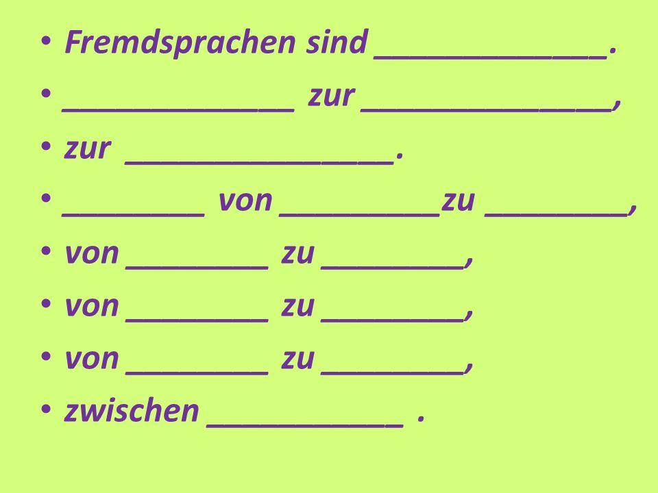 Fremdsprachen sind _____________. _____________ zur ______________, zur _______________.
