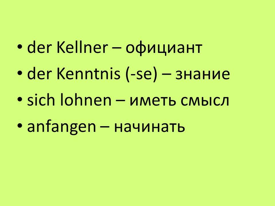 der Kellner – официант der Kenntnis (-se) – знание sich lohnen – иметь смысл anfangen – начинать