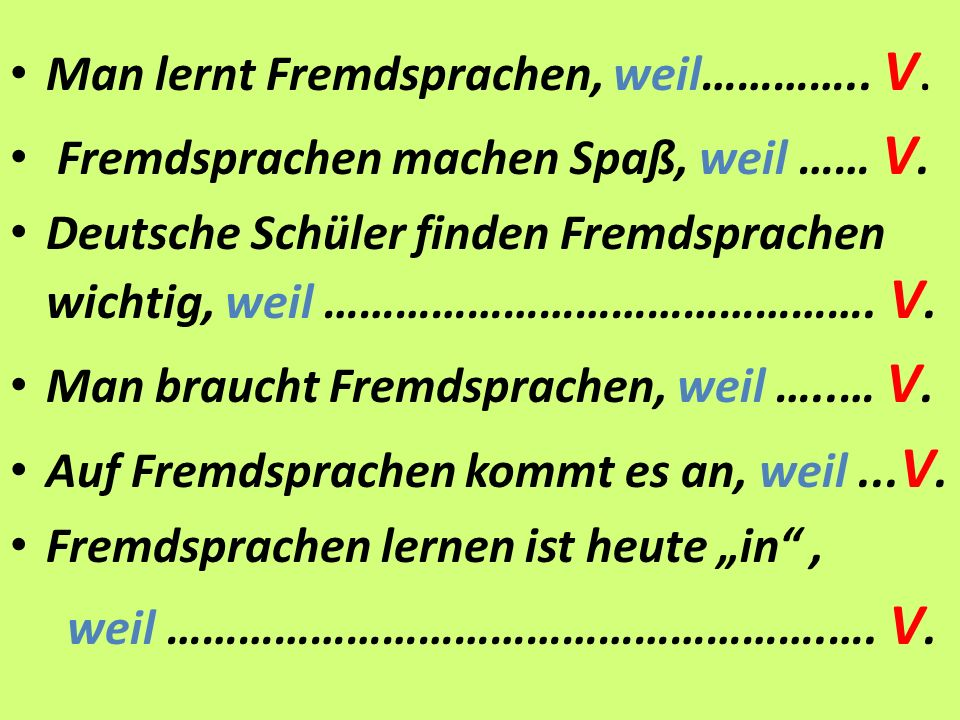 Man lernt Fremdsprachen, weil………….. V. Fremdsprachen machen Spaß, weil …… V.