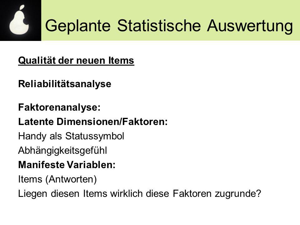 Geplante Statistische Auswertung Qualität der neuen Items Reliabilitätsanalyse Faktorenanalyse: Latente Dimensionen/Faktoren: Handy als Statussymbol A