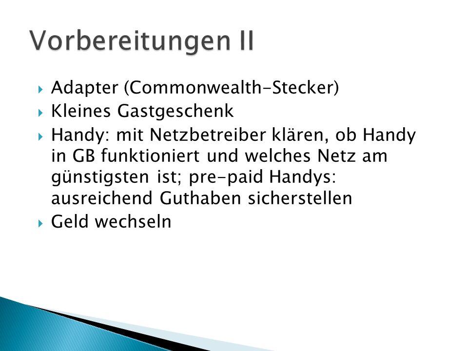 Vorbereitungen II  Adapter (Commonwealth-Stecker)  Kleines Gastgeschenk  Handy: mit Netzbetreiber klären, ob Handy in GB funktioniert und welches Netz am günstigsten ist; pre-paid Handys: ausreichend Guthaben sicherstellen  Geld wechseln