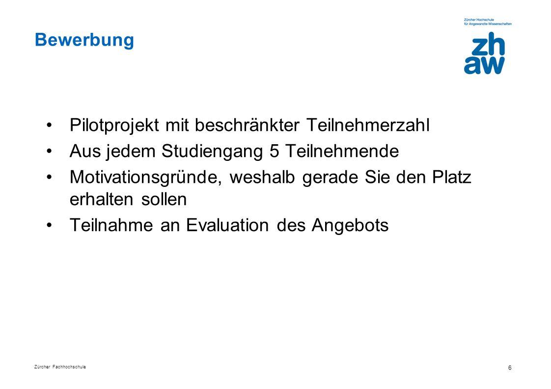 Zürcher Fachhochschule 6 Bewerbung Pilotprojekt mit beschränkter Teilnehmerzahl Aus jedem Studiengang 5 Teilnehmende Motivationsgründe, weshalb gerade