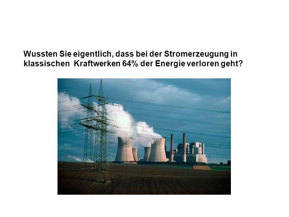 Wussten Sie eigentlich, dass bei der Stromerzeugung in klassischen Kraftwerken 64% der Energie verloren geht?